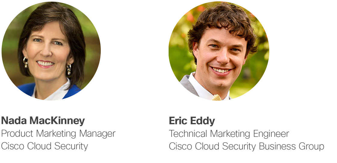 Eric Eddy, Technical Marketing Engineer - Cisco Cloud Security Business Group Nada MacKinney, Product Marketing Manager - Cisco Cloud Security