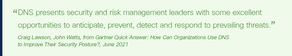 """DNS presents security and risk management leaders with some excellent opportunities to anticipate, prevent, detect and respond to prevailing threats."""""""